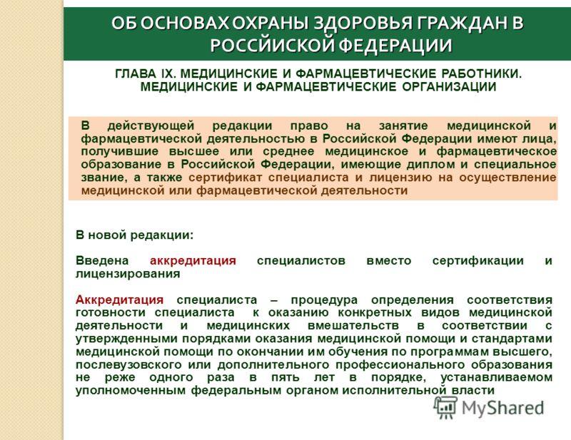 ГЛАВА IX. МЕДИЦИНСКИЕ И ФАРМАЦЕВТИЧЕСКИЕ РАБОТНИКИ. МЕДИЦИНСКИЕ И ФАРМАЦЕВТИЧЕСКИЕ ОРГАНИЗАЦИИ В действующей редакции право на занятие медицинской и фармацевтической деятельностью в Российской Федерации имеют лица, получившие высшее или среднее медиц
