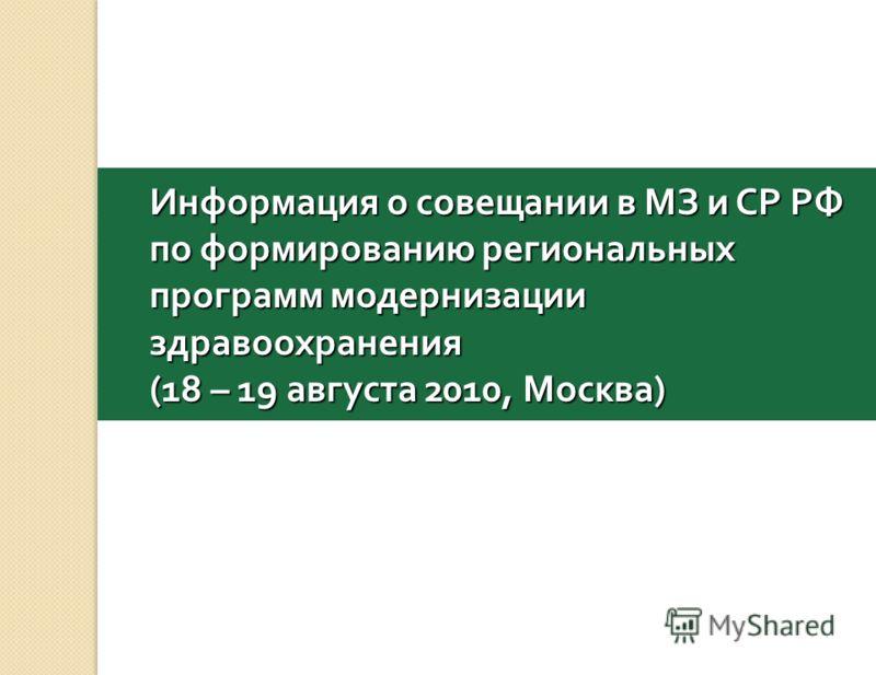 Информация о совещании в МЗ и СР РФ по формированию региональных программ модернизации здравоохранения (18 – 19 августа 2010, Москва )