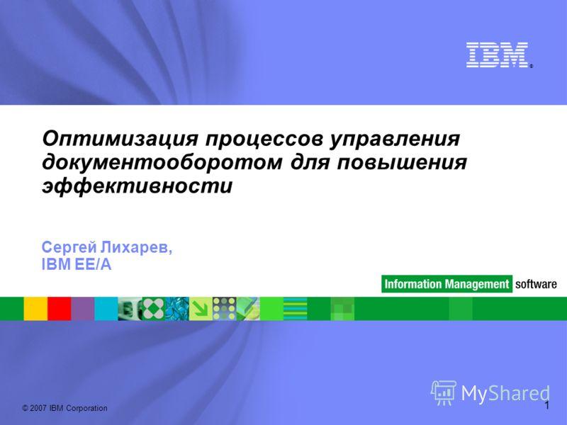 ® © 2007 IBM Corporation 1 Оптимизация процессов управления документооборотом для повышения эффективности Сергей Лихарев, IBM EE/A
