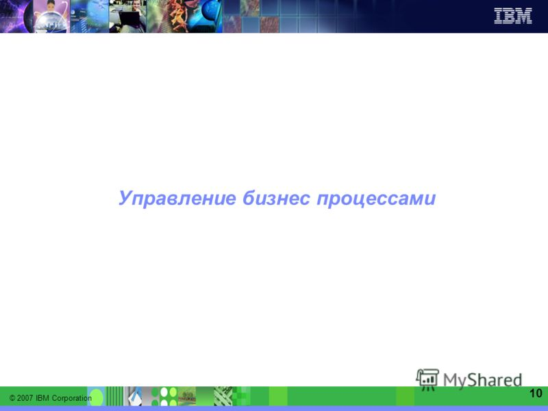 © 2007 IBM Corporation IBM Software Group | Information Management software 10 Управление бизнес процессами