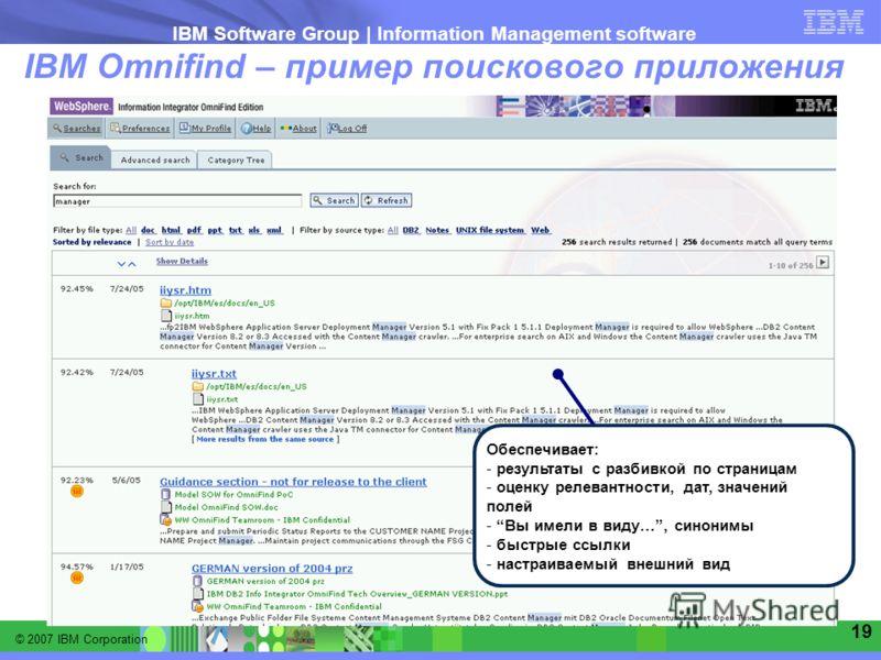 © 2007 IBM Corporation IBM Software Group | Information Management software 19 IBM Omnifind – пример поискового приложения Обеспечивает: - результаты с разбивкой по страницам - оценку релевантности, дат, значений полей - Вы имели в виду…, синонимы -