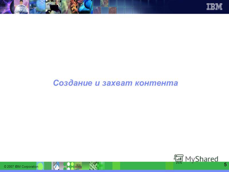 © 2007 IBM Corporation IBM Software Group | Information Management software 5 Создание и захват контента