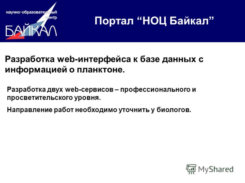 Портал НОЦ Байкал Разработка web-интерфейса к базе данных с информацией о планктоне. Разработка двух web-сервисов – профессионального и просветительского уровня. Направление работ необходимо уточнить у биологов.