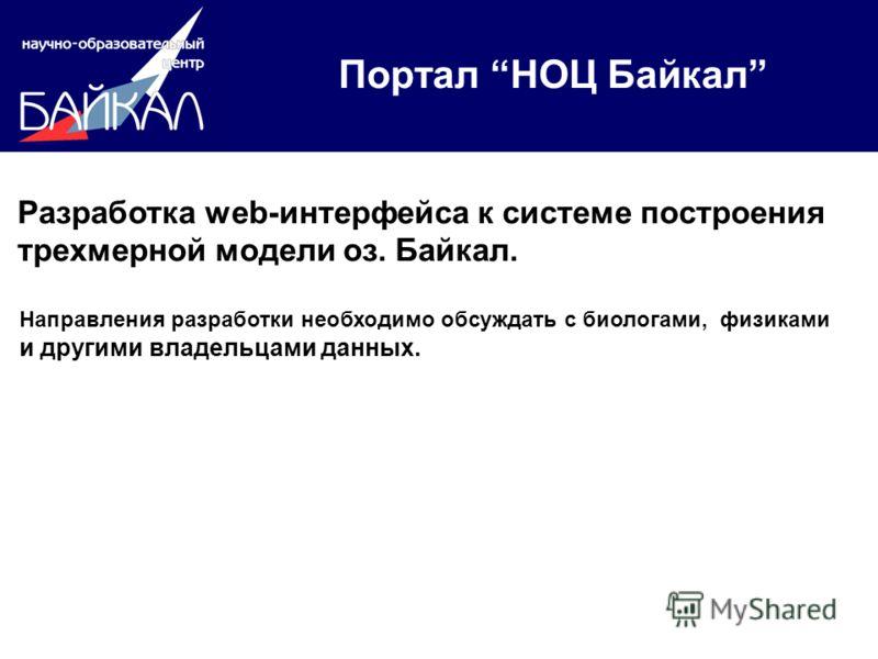 Портал НОЦ Байкал Разработка web-интерфейса к системе построения трехмерной модели оз. Байкал. Направления разработки необходимо обсуждать с биологами, физиками и другими владельцами данных.