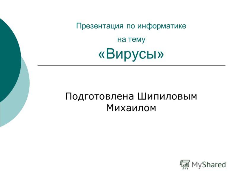Презентация по информатике на тему «Вирусы» Подготовлена Шипиловым Михаилом