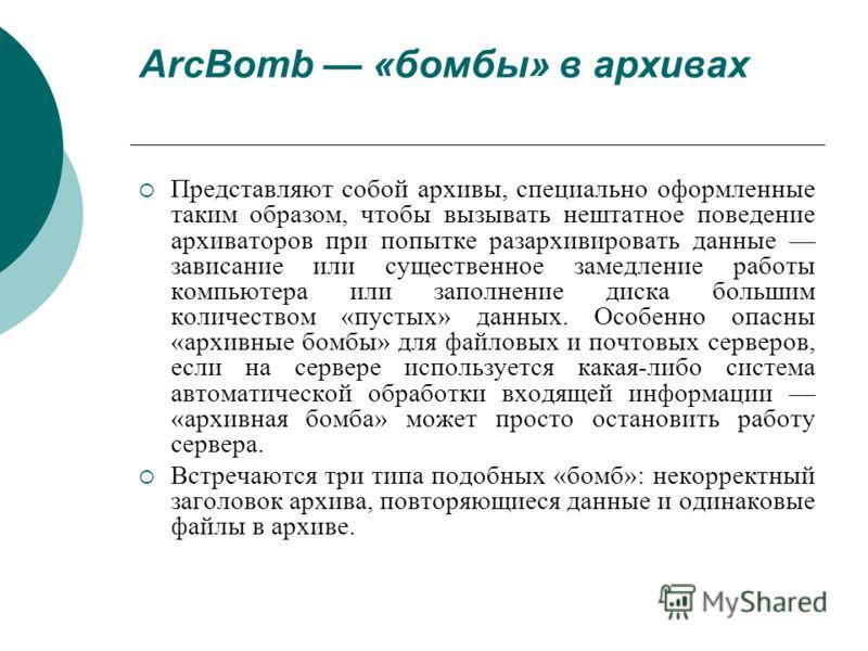 ArcBomb «бомбы» в архивах Представляют собой архивы, специально оформленные таким образом, чтобы вызывать нештатное поведение архиваторов при попытке разархивировать данные зависание или существенное замедление работы компьютера или заполнение диска