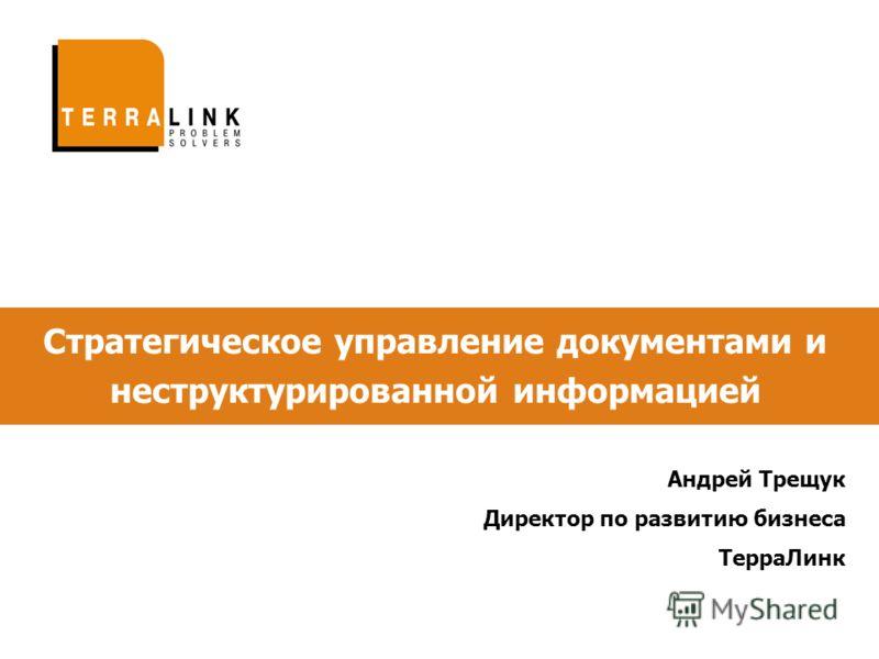 Стратегическое управление документами и неструктурированной информацией Андрей Трещук Директор по развитию бизнеса ТерраЛинк