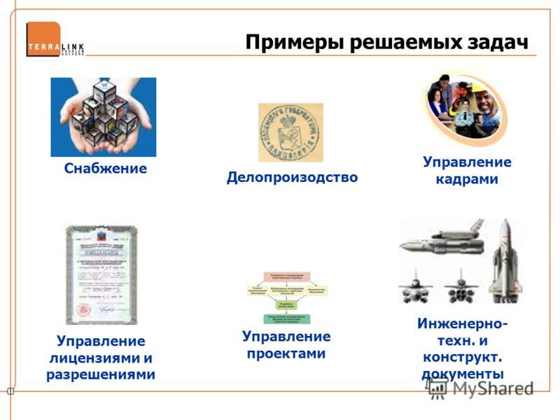 Примеры решаемых задач Инженерно- техн. и конструкт. документы Управление лицензиями и разрешениями Снабжение Управление кадрами Делопроизодство Управление проектами