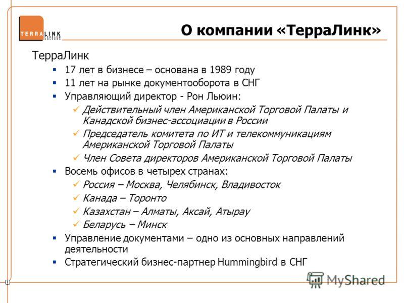 О компании «ТерраЛинк» ТерраЛинк 17 лет в бизнесе – основана в 1989 году 11 лет на рынке документооборота в СНГ Управляющий директор - Рон Льюин: Действительный член Американской Торговой Палаты и Канадской бизнес-ассоциации в России Председатель ком