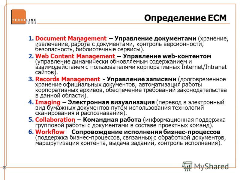 Определение ECM 1.Document Management – Управление документами (хранение, извлечение, работа с документами, контроль версионности, безопасность, библиотечные сервисы). 2.Web Content Management – Управление web-контентом (управление динамически обновл