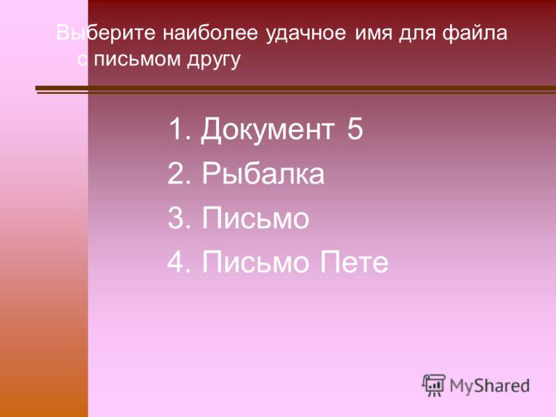 Выберите наиболее удачное имя для файла с письмом другу 1. Документ 5 2. Рыбалка 3. Письмо 4. Письмо Пете