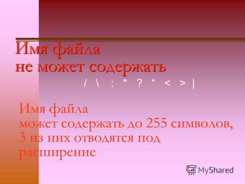 Имя файла не может содержать / \ : * ? | Имя файла может содержать до 255 символов, 3 из них отводятся под расширение