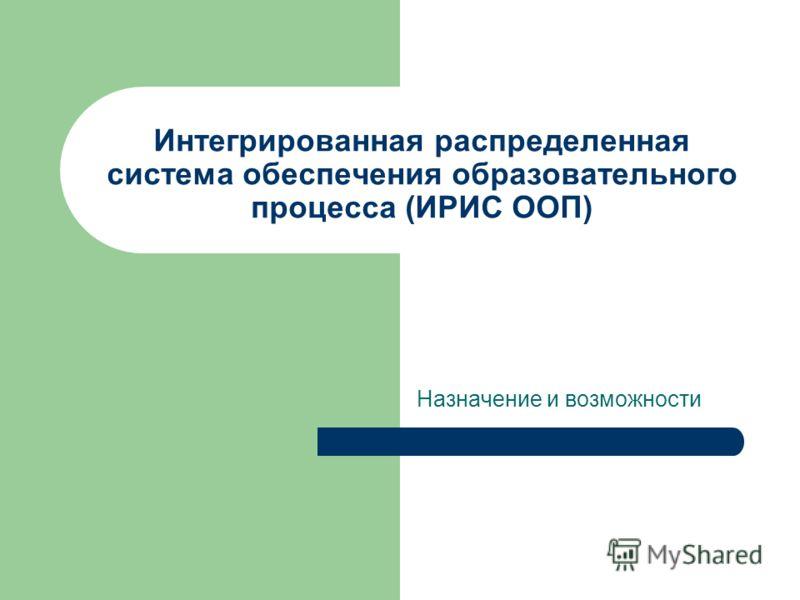 Интегрированная распределенная система обеспечения образовательного процесса (ИРИС ООП) Назначение и возможности