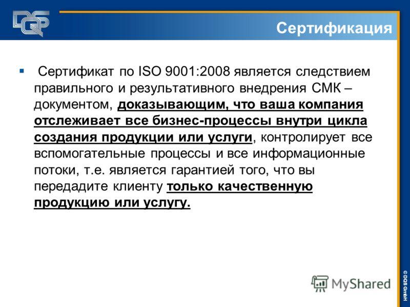 DQS-UL Management Systems Solutions © © DQS GmbH Сертификат по ISO 9001:2008 является следствием правильного и результативного внедрения СМК – документом, доказывающим, что ваша компания отслеживает все бизнес-процессы внутри цикла создания продукции