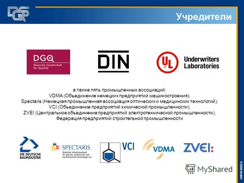 DQS-UL Management Systems Solutions © © DQS GmbH Учредители а также пять промышленных ассоциаций: VDMA (Объединение немецких предприятий машиностроения), Spectaris (Немецкая промышленная ассоциация оптических и медицинских технологий), VCI (Объединен