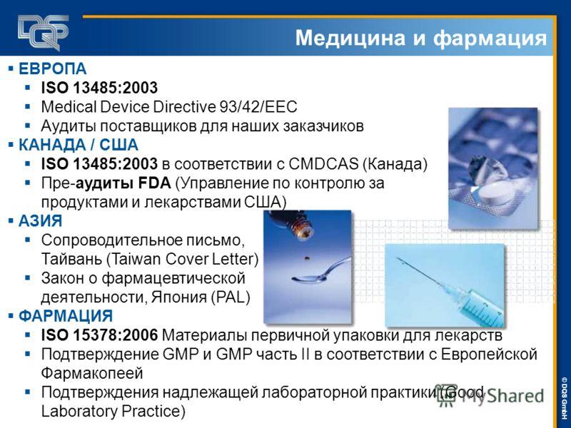 DQS-UL Management Systems Solutions © © DQS GmbH Медицина и фармация ЕВРОПА ISO 13485:2003 Medical Device Directive 93/42/EEC Аудиты поставщиков для наших заказчиков КАНАДА / США ISO 13485:2003 в соответствии с CMDCAS (Канада) Пре-аудиты FDA (Управле