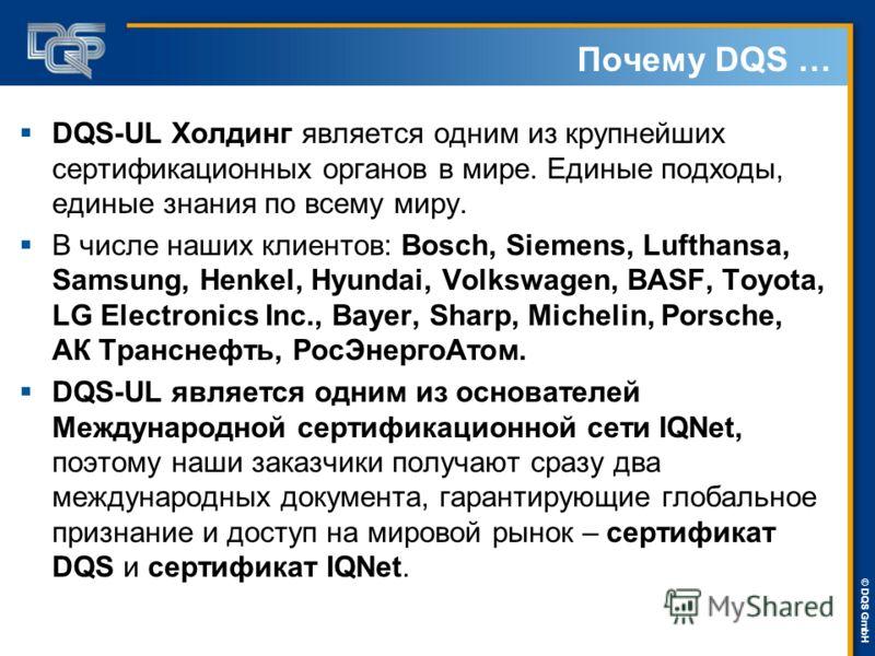 DQS-UL Management Systems Solutions © © DQS GmbH Почему DQS … DQS-UL Холдинг является одним из крупнейших сертификационных органов в мире. Единые подходы, единые знания по всему миру. В числе наших клиентов: Bosch, Siemens, Lufthansa, Samsung, Henkel