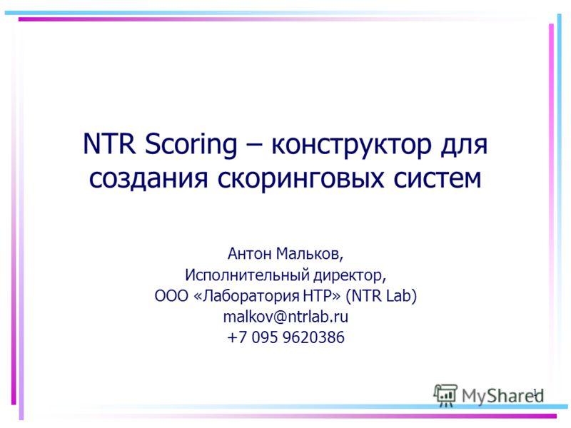 1 NTR Scoring – конструктор для создания скоринговых систем Антон Мальков, Исполнительный директор, ООО «Лаборатория НТР» (NTR Lab) malkov@ntrlab.ru +7 095 9620386