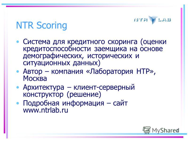 2 NTR Scoring Система для кредитного скоринга (оценки кредитоспособности заемщика на основе демографических, исторических и ситуационных данных) Автор – компания «Лаборатория НТР», Москва Архитектура – клиент-серверный конструктор (решение) Подробная