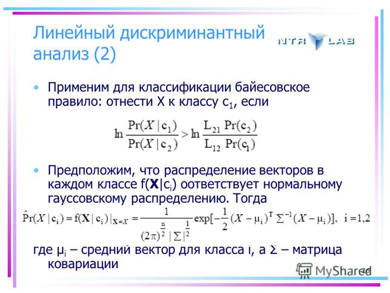 26 Линейный дискриминантный анализ (2) Применим для классификации байесовское правило: отнести Х к классу c 1, если Предположим, что распределение векторов в каждом классе f(X|c i ) оответствует нормальному гауссовскому распределению. Тогда где μ i –