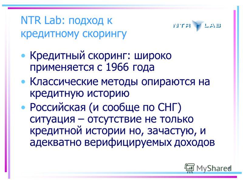 4 NTR Lab: подход к кредитному скорингу Кредитный скоринг: широко применяется с 1966 года Классические методы опираются на кредитную историю Российская (и сообще по СНГ) ситуация – отсутствие не только кредитной истории но, зачастую, и адекватно вери