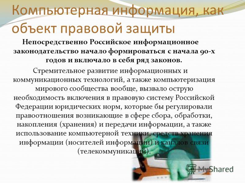 Компьютерная информация, как объект правовой защиты Непосредственно Российское информационное законодательство начало формироваться с начала 90-х годов и включало в себя ряд законов. Стремительное развитие информационных и коммуникационных технологий