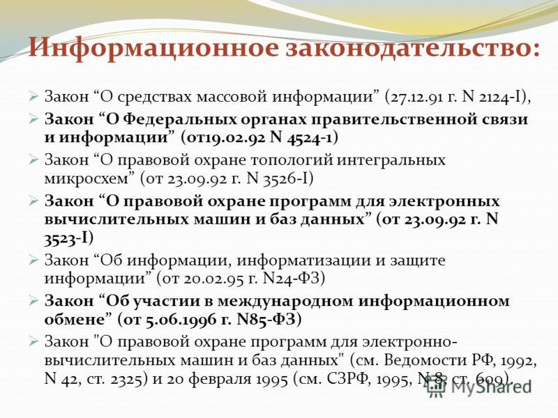 Информационное законодательство: Закон О средствах массовой информации (27.12.91 г. N 2124-I), Закон О Федеральных органах правительственной связи и информации (от19.02.92 N 4524-1) Закон О правовой охране топологий интегральных микросхем (от 23.09.9