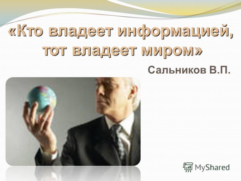 «Кто владеет информацией, тот владеет миром» Сальников В.П.