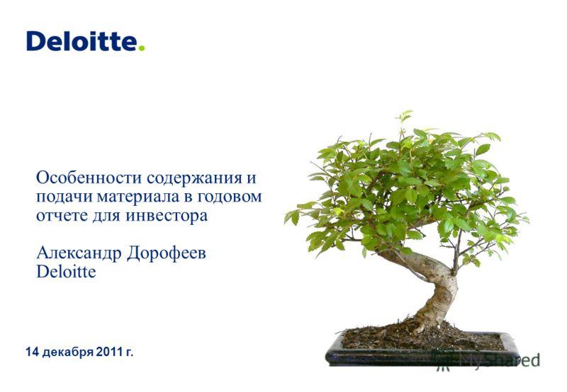 Особенности содержания и подачи материала в годовом отчете для инвестора Александр Дорофеев Deloitte 14 декабря 2011 г.