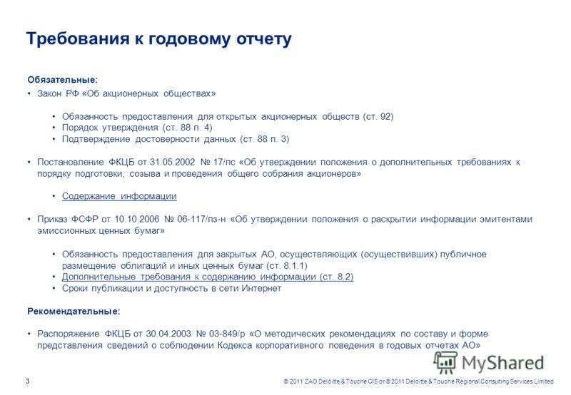 3 © 2011 ZAO Deloitte & Touche CIS or © 2011 Deloitte & Touche Regional Consulting Services Limited Требования к годовому отчету Обязательные: Закон РФ «Об акционерных обществах» Обязанность предоставления для открытых акционерных обществ (ст. 92) По
