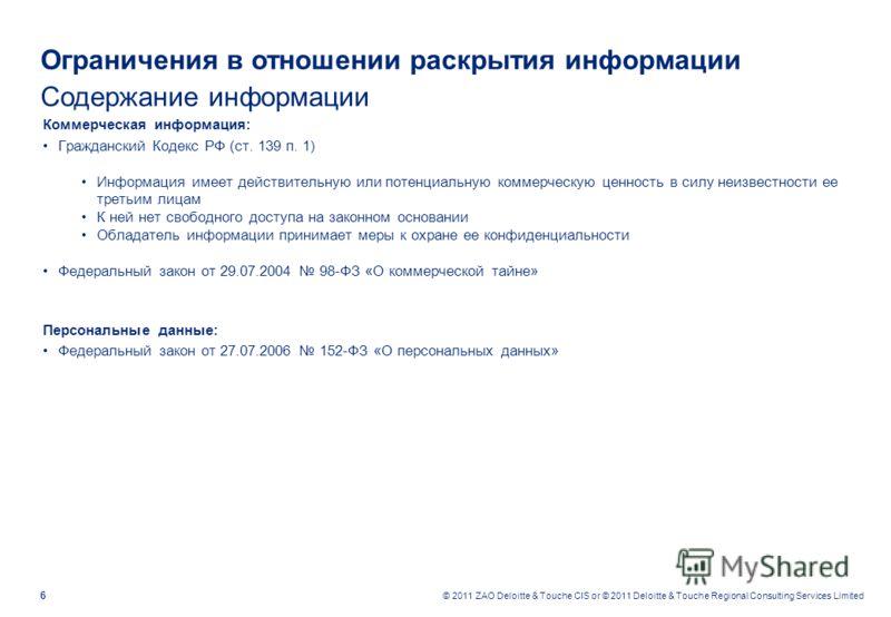 6 © 2011 ZAO Deloitte & Touche CIS or © 2011 Deloitte & Touche Regional Consulting Services Limited Ограничения в отношении раскрытия информации Содержание информации Коммерческая информация: Гражданский Кодекс РФ (ст. 139 п. 1) Информация имеет дейс