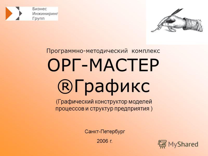 Программно-методический комплекс ОРГ-МАСТЕР ®Графикс Санкт-Петербург 2006 г. (Графический конструктор моделей процессов и структур предприятия )