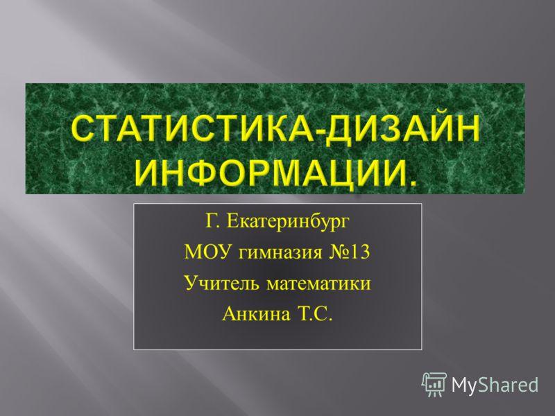 Г. Екатеринбург МОУ гимназия 13 Учитель математики Анкина Т. С.