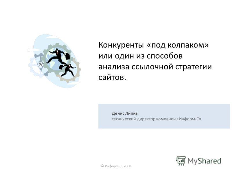 Конкуренты «под колпаком» или один из способов анализа ссылочной стратегии сайтов. © Информ-С, 2008 Денис Липка, технический директор компании «Информ-С»