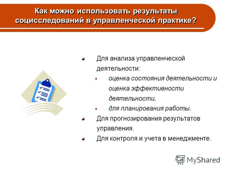 Как можно использовать результаты социсследований в управленческой практике? Для анализа управленческой деятельности: оценка состояния деятельности и оценка эффективности деятельности, для планирования работы. Для прогнозирования результатов управлен
