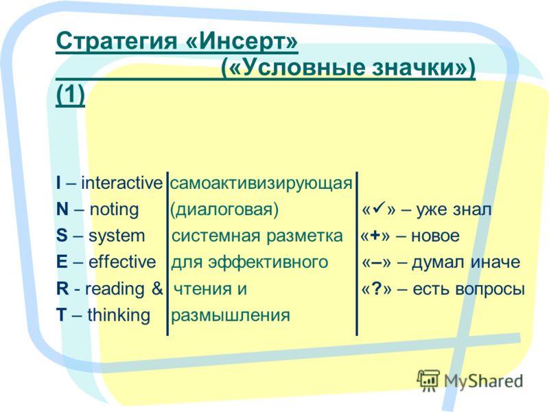 5 Стратегия «Инсерт» («Условные значки») (1) I – interactive самоактивизирующая N – noting (диалоговая) « » – уже знал S – system системная разметка «+» – новое E – effective для эффективного «–» – думал иначе R - reading & чтения и «?» – есть вопрос