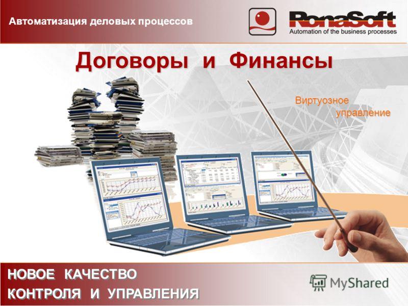 Договоры и Финансы НОВОЕ КАЧЕСТВО КОНТРОЛЯ И УПРАВЛЕНИЯ НОВОЕ КАЧЕСТВО КОНТРОЛЯ И УПРАВЛЕНИЯ Автоматизация деловых процессов Виртуозное управление