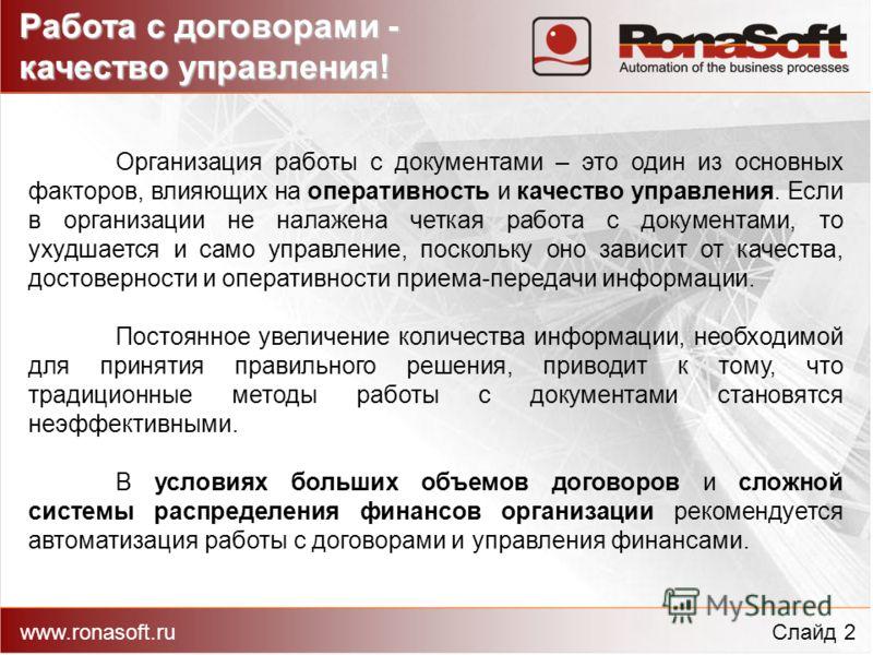 Работа с договорами - качество управления! www.ronasoft.ruСлайд 2 Организация работы с документами – это один из основных факторов, влияющих на оперативность и качество управления. Если в организации не налажена четкая работа с документами, то ухудша
