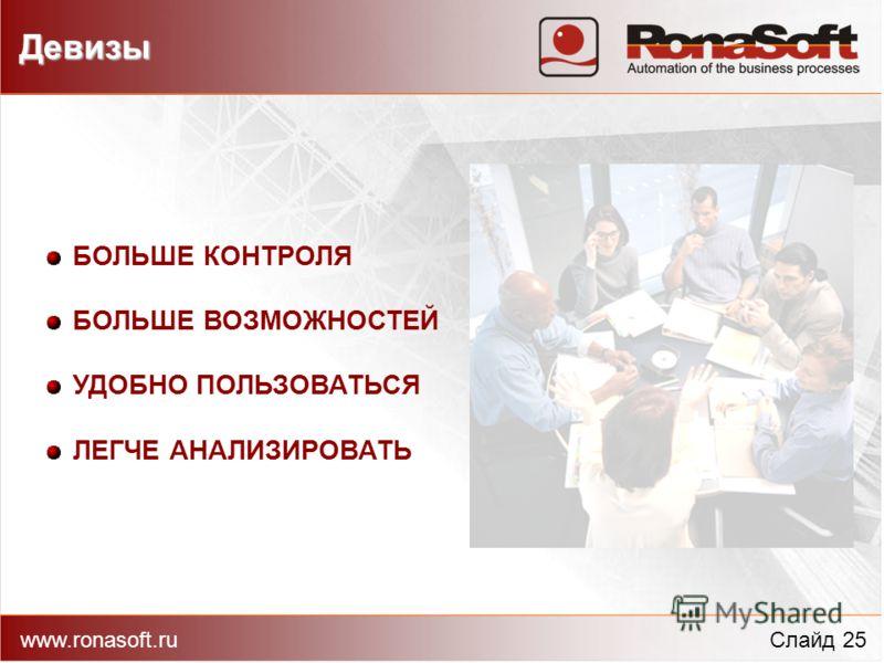 www.ronasoft.ruСлайд 25 Девизы БОЛЬШЕ КОНТРОЛЯ БОЛЬШЕ ВОЗМОЖНОСТЕЙ УДОБНО ПОЛЬЗОВАТЬСЯ ЛЕГЧЕ АНАЛИЗИРОВАТЬ