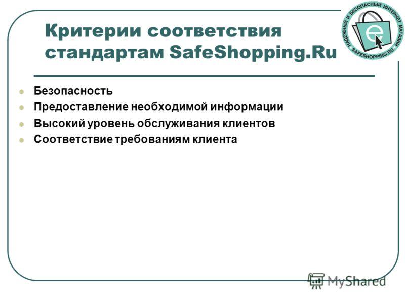 Критерии соответствия стандартам SafeShopping.Ru Безопасность Предоставление необходимой информации Высокий уровень обслуживания клиентов Соответствие требованиям клиента