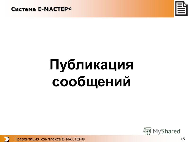 Презентация комплекса Е-МАСТЕР® 15 Публикация сообщений Система Е-МАСТЕР ®