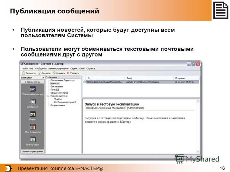 Презентация комплекса Е-МАСТЕР® 16 Публикация сообщений Публикация новостей, которые будут доступны всем пользователям Системы Пользователи могут обмениваться текстовыми почтовыми сообщениями друг с другом