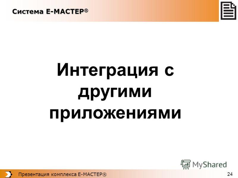 Презентация комплекса Е-МАСТЕР® 24 Система Е-МАСТЕР ® Интеграция с другими приложениями