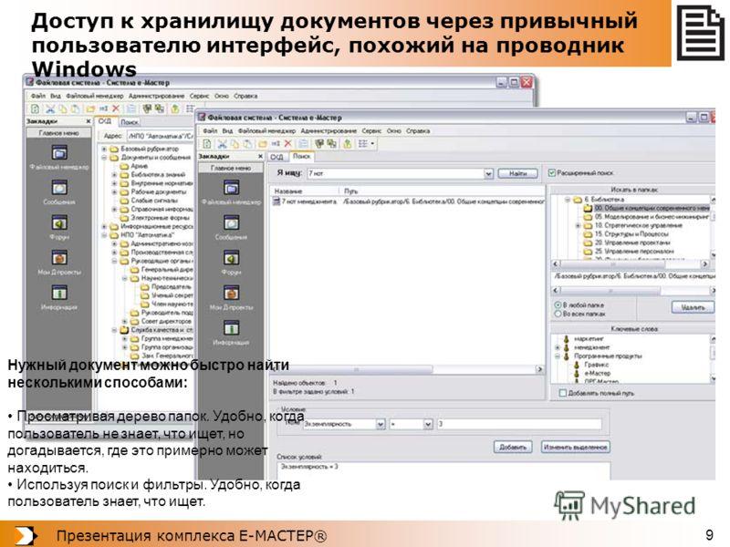 Презентация комплекса Е-МАСТЕР® 9 Доступ к хранилищу документов через привычный пользователю интерфейс, похожий на проводник Windows Нужный документ можно быстро найти несколькими способами: Просматривая дерево папок. Удобно, когда пользователь не зн