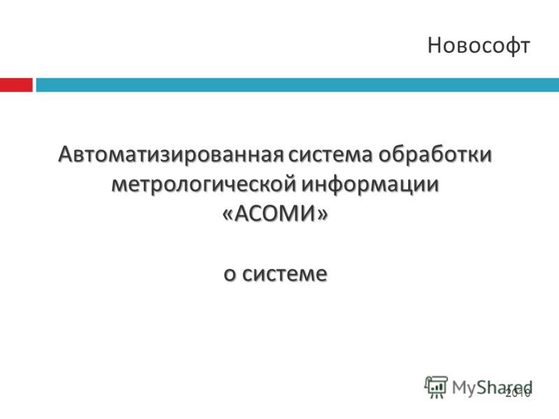 Новософт 2010 Автоматизированная система обработки метрологической информации « АСОМИ » о системе