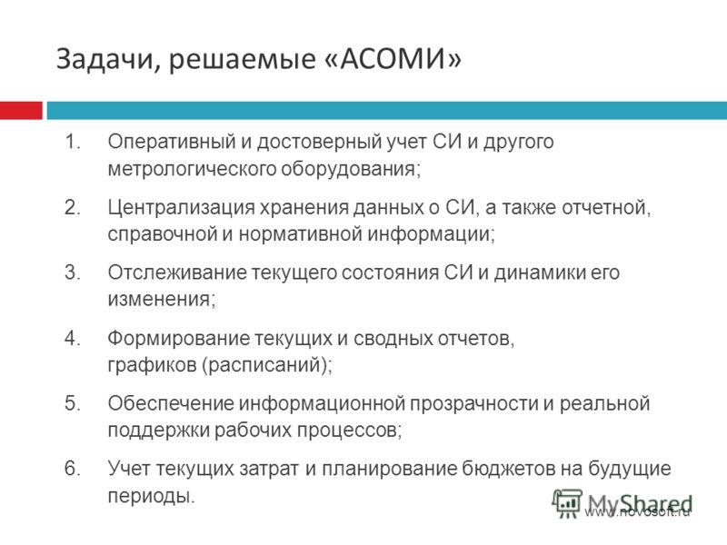 Задачи, решаемые « АСОМИ » www.novosoft.ru 1.Оперативный и достоверный учет СИ и другого метрологического оборудования; 2.Централизация хранения данных о СИ, а также отчетной, справочной и нормативной информации; 3.Отслеживание текущего состояния СИ