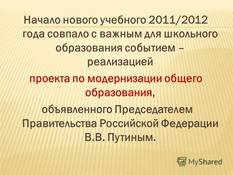 Начало нового учебного 2011/2012 года совпало с важным для школьного образования событием – реализацией проекта по модернизации общего образования, объявленного Председателем Правительства Российской Федерации В.В. Путиным.