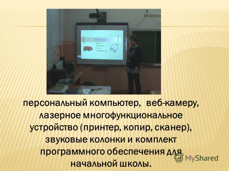 персональный компьютер, веб-камеру, лазерное многофункциональное устройство (принтер, копир, сканер), звуковые колонки и комплект программного обеспечения для начальной школы.