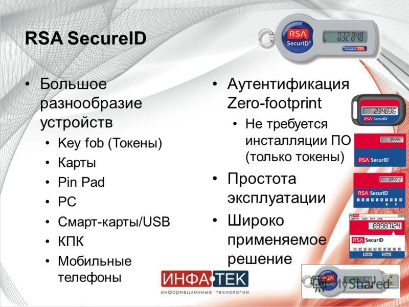 RSA SecureID Большое разнообразие устройств Key fob (Токены) Карты Pin Pad PC Смарт-карты/USB КПК Мобильные телефоны Аутентификация Zero-footprint Не требуется инсталляции ПО (только токены) Простота эксплуатации Широко применяемое решение