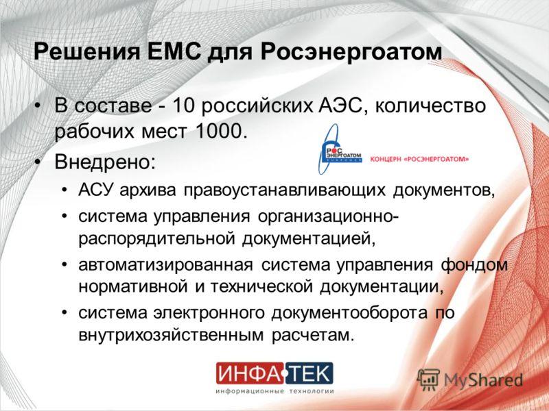 Решения EMC для Росэнергоатом В составе - 10 российских АЭС, количество рабочих мест 1000. Внедрено: АСУ архива правоустанавливающих документов, система управления организационно- распорядительной документацией, автоматизированная система управления